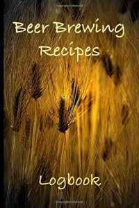 Beer Brewing Recipes Logbook: Craft Beer Recipe Journal - Perfect addition to the enthusiastic home brewer's kit