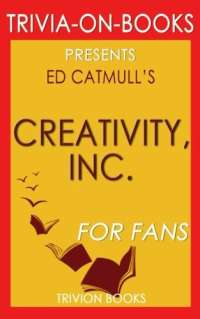 Trivia: Creativity, Inc. by Ed Catmull (Trivia-On-Books): Overcoming the Unseen Forces That Stand in the Way of True Inspiration