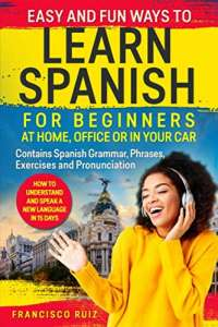 Easy and Fun Ways to Learn Spanish for Beginners at Home, Office or in Your Car: How to Understand and Speak a New language in 15 Days. Contains Spanish Grammar, Phrases, Exercises and Pronunciation