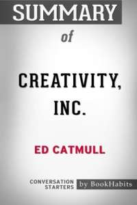 Summary of Creativity, Inc. by Ed Catmull | Conversation Starters