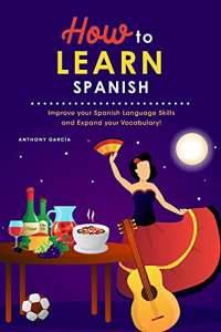 How to Learn Spanish: Improve your Spanish Language Skills and Expand your Vocabulary!