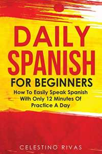 Daily Spanish For Beginners: How To Easily Speak Spanish With Only 12 Minutes Of Practice A Day (Spanish Edition)