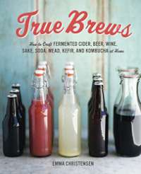 True Brews: How to Craft Fermented Cider, Beer, Wine, Sake, Soda, Kefir, and Kombucha at Home: How to Craft Fermented Cider, Beer, Wine, Sake, Soda, Mead, Kefir, and Kombucha at Home