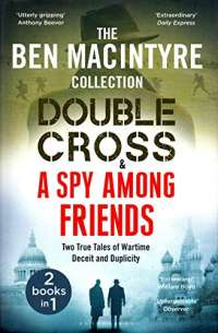 Double Cross & Spy Among Friends - Two True Tales of Wartime Deceit and Duplicity