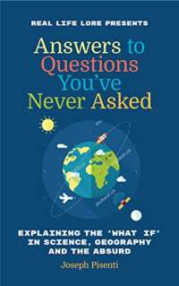 Answers to Questions You've Never Asked: Explaining the What If in Science, Geography and the Absurd (Fun Facts Book, Funny Gift for Men, Trivia book of Trivia Facts)