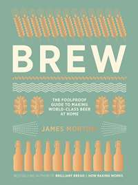 Brew: The Foolproof Guide to Making World-Class Beer at Home: The Foolproof Guide to Making Your Own Beer at Home